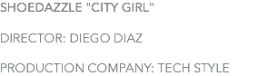 "SHOEDAZZLE ""CITY GIRL"" DIRECTOR: DIEGO DIAZ PRODUCTION COMPANY: TECH STYLE"